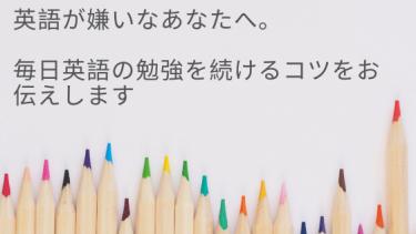 英語が嫌いなあなたへ。毎日英語の勉強を続けるコツをお伝えします