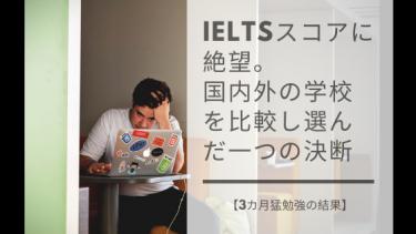【3カ月猛勉強の結果】IELTSスコアに絶望。 国内外の学校を比較し選んだ一つの決断