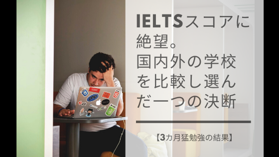 IELTSスコアに絶望。 国内外の学校を比較し選んだ一つの決断