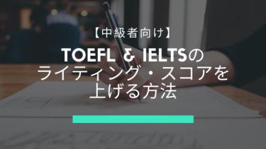 【中級者向け】TOEFL & IELTSのライティング・スコアを上げる方法