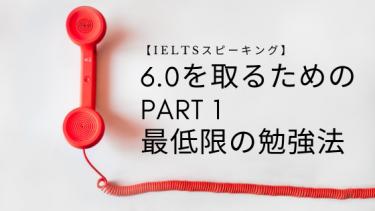 IELTS スピーキング|6.0を取るためのPart1最低限の勉強法