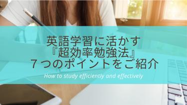 英語学習にも活かせる『超効率勉強法』7つのポイントをご紹介します